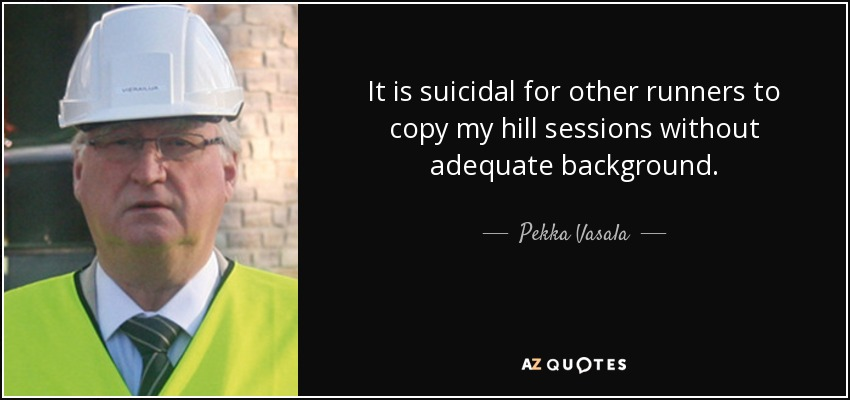 It is suicidal for other runners to copy my hill sessions without adequate background. - Pekka Vasala