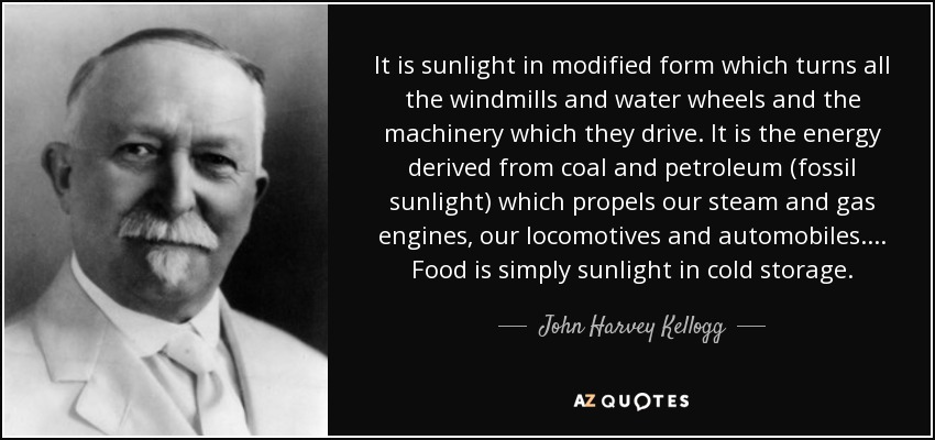 It is sunlight in modified form which turns all the windmills and water wheels and the machinery which they drive. It is the energy derived from coal and petroleum (fossil sunlight) which propels our steam and gas engines, our locomotives and automobiles. ... Food is simply sunlight in cold storage. - John Harvey Kellogg
