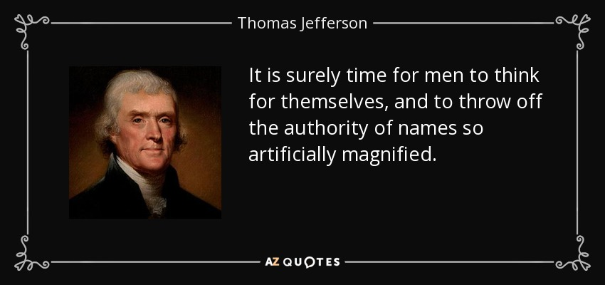 It is surely time for men to think for themselves, and to throw off the authority of names so artificially magnified. - Thomas Jefferson