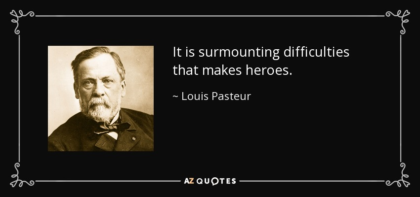 It is surmounting difficulties that makes heroes. - Louis Pasteur