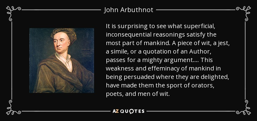 It is surprising to see what superficial, inconsequential reasonings satisfy the most part of mankind. A piece of wit, a jest, a simile, or a quotation of an Author, passes for a mighty argument.... This weakness and effeminacy of mankind in being persuaded where they are delighted, have made them the sport of orators, poets, and men of wit. - John Arbuthnot