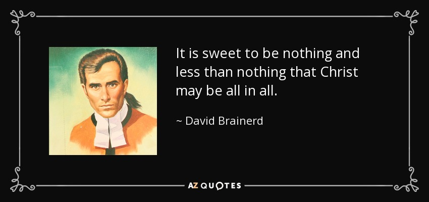 It is sweet to be nothing and less than nothing that Christ may be all in all. - David Brainerd