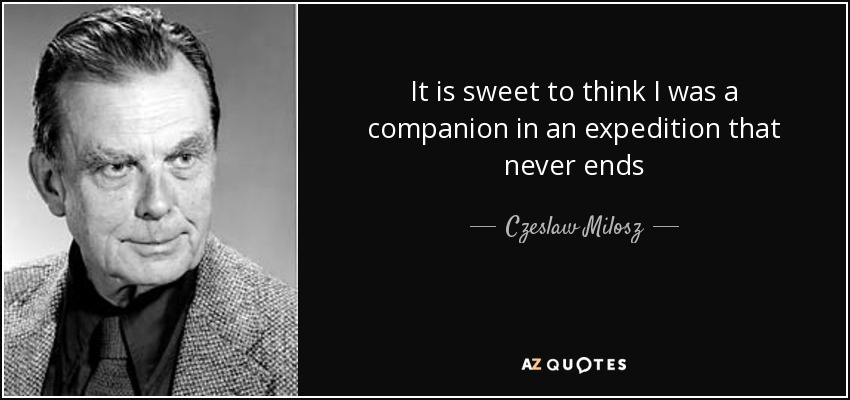 It is sweet to think I was a companion in an expedition that never ends - Czeslaw Milosz