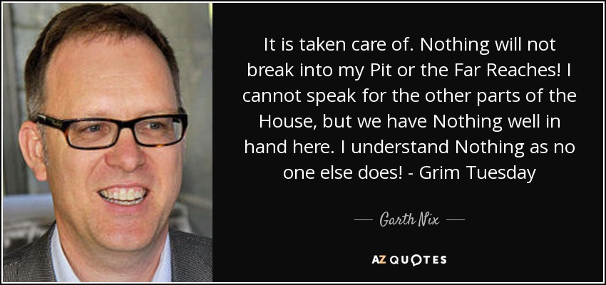 It is taken care of. Nothing will not break into my Pit or the Far Reaches! I cannot speak for the other parts of the House, but we have Nothing well in hand here. I understand Nothing as no one else does! - Grim Tuesday - Garth Nix