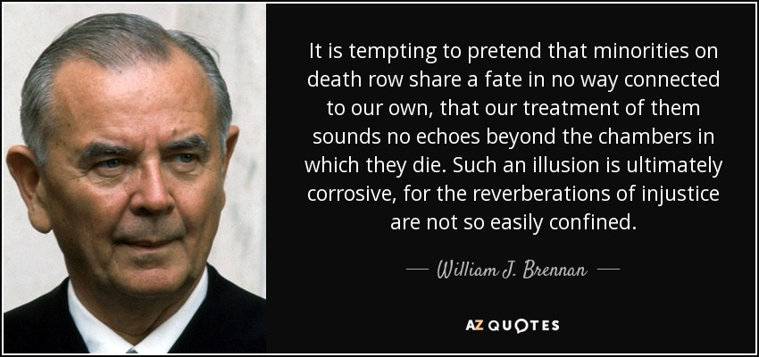 It is tempting to pretend that minorities on death row share a fate in no way connected to our own, that our treatment of them sounds no echoes beyond the chambers in which they die. Such an illusion is ultimately corrosive, for the reverberations of injustice are not so easily confined. - William J. Brennan