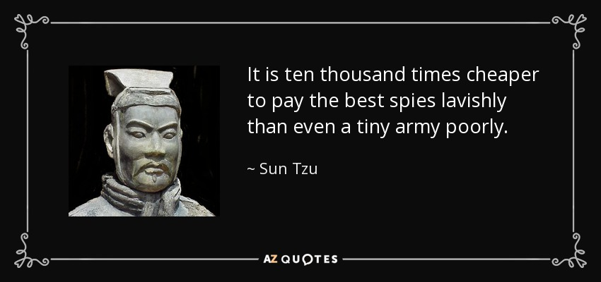 It is ten thousand times cheaper to pay the best spies lavishly than even a tiny army poorly. - Sun Tzu