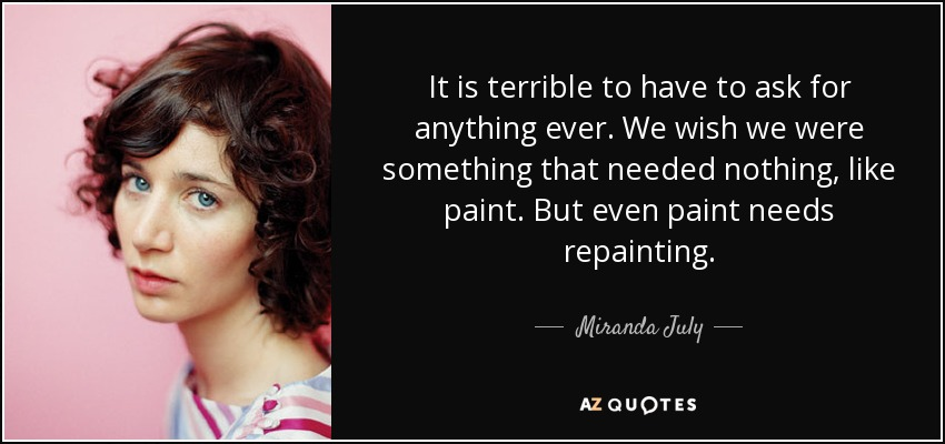 It is terrible to have to ask for anything ever. We wish we were something that needed nothing, like paint. But even paint needs repainting. - Miranda July