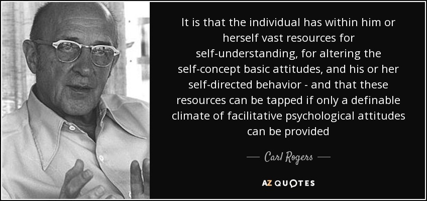 It is that the individual has within him or herself vast resources for self-understanding, for altering the self-concept basic attitudes, and his or her self-directed behavior - and that these resources can be tapped if only a definable climate of facilitative psychological attitudes can be provided - Carl Rogers