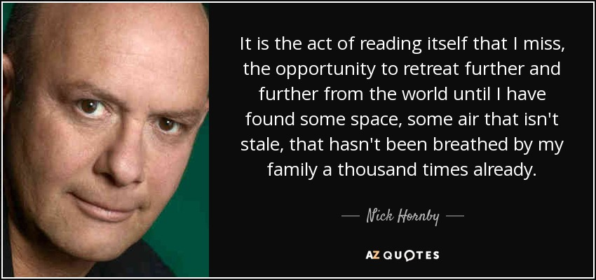 It is the act of reading itself that I miss, the opportunity to retreat further and further from the world until I have found some space, some air that isn't stale, that hasn't been breathed by my family a thousand times already. - Nick Hornby