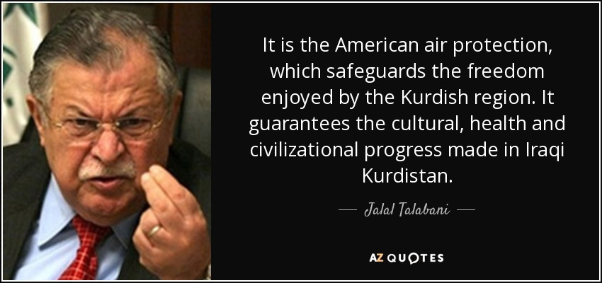 It is the American air protection, which safeguards the freedom enjoyed by the Kurdish region. It guarantees the cultural, health and civilizational progress made in Iraqi Kurdistan. - Jalal Talabani