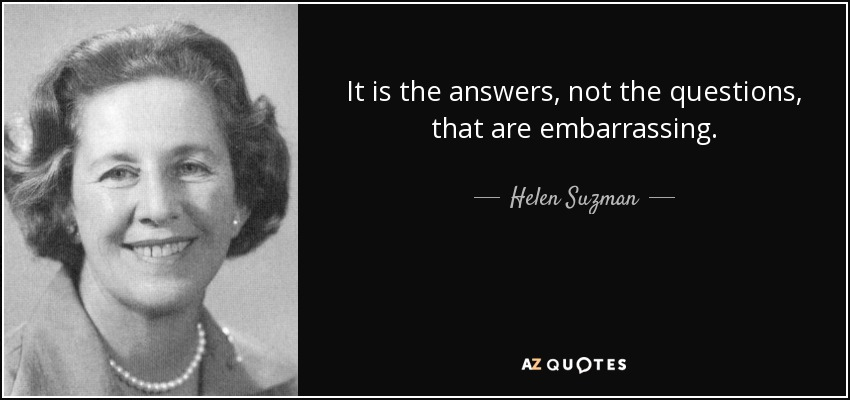 It is the answers, not the questions, that are embarrassing. - Helen Suzman