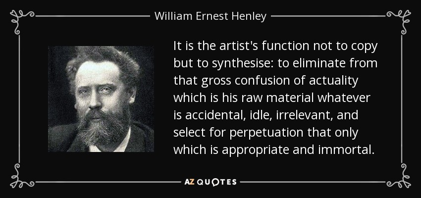 It is the artist's function not to copy but to synthesise: to eliminate from that gross confusion of actuality which is his raw material whatever is accidental, idle, irrelevant, and select for perpetuation that only which is appropriate and immortal. - William Ernest Henley