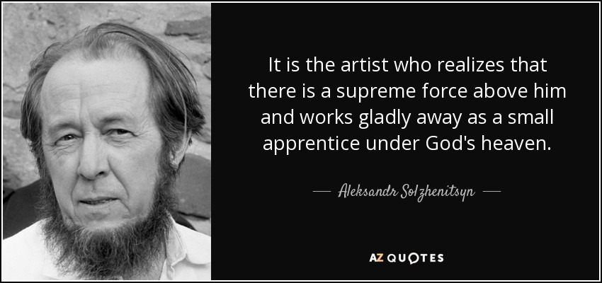 It is the artist who realizes that there is a supreme force above him and works gladly away as a small apprentice under God's heaven. - Aleksandr Solzhenitsyn