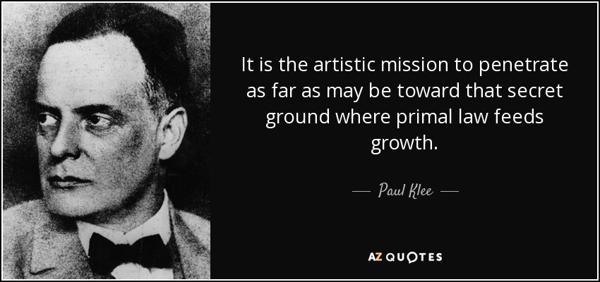 It is the artistic mission to penetrate as far as may be toward that secret ground where primal law feeds growth. - Paul Klee
