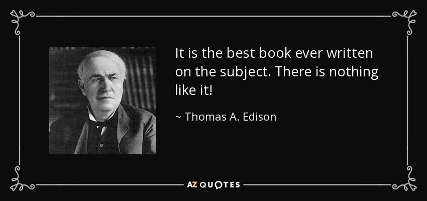 It is the best book ever written on the subject. There is nothing like it! - Thomas A. Edison