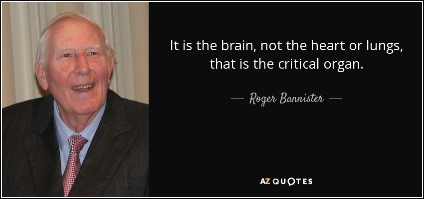 It is the brain, not the heart or lungs, that is the critical organ. - Roger Bannister