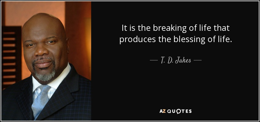 It is the breaking of life that produces the blessing of life. - T. D. Jakes