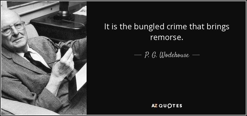 It is the bungled crime that brings remorse. - P. G. Wodehouse