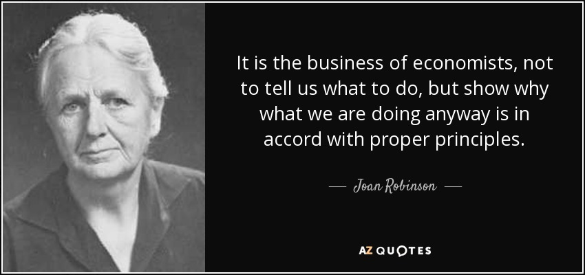 It is the business of economists, not to tell us what to do, but show why what we are doing anyway is in accord with proper principles. - Joan Robinson