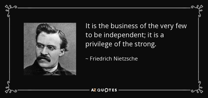It is the business of the very few to be independent; it is a privilege of the strong. - Friedrich Nietzsche