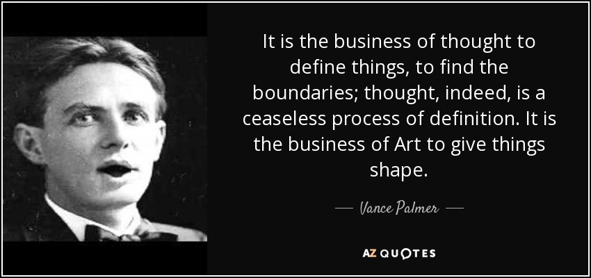 It is the business of thought to define things, to find the boundaries; thought, indeed, is a ceaseless process of definition. It is the business of Art to give things shape. - Vance Palmer