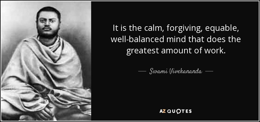 It is the calm, forgiving, equable, well-balanced mind that does the greatest amount of work. - Swami Vivekananda