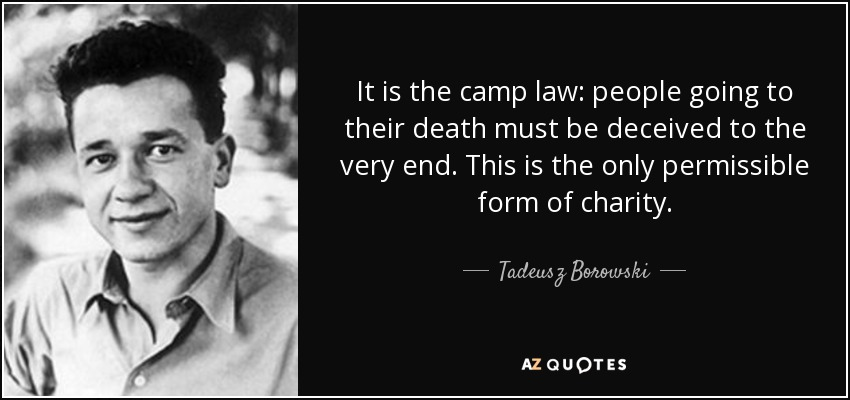 It is the camp law: people going to their death must be deceived to the very end. This is the only permissible form of charity. - Tadeusz Borowski