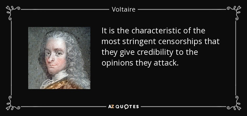 It is the characteristic of the most stringent censorships that they give credibility to the opinions they attack. - Voltaire