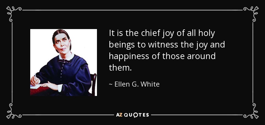 It is the chief joy of all holy beings to witness the joy and happiness of those around them. - Ellen G. White