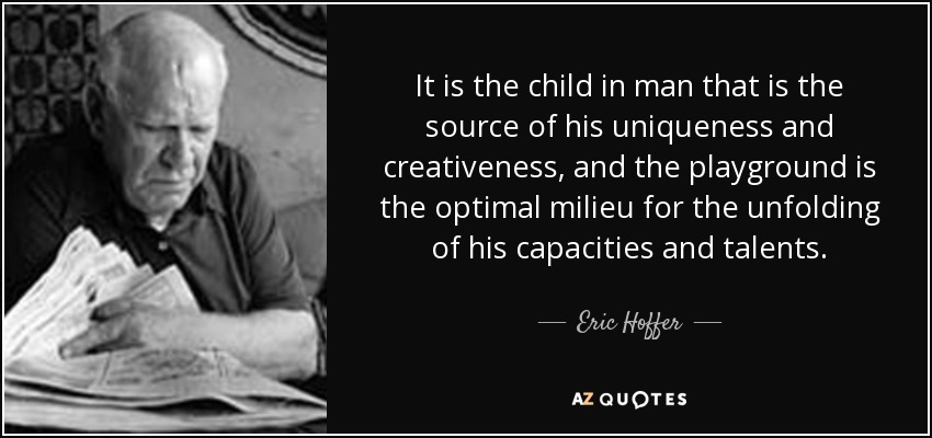 It is the child in man that is the source of his uniqueness and creativeness, and the playground is the optimal milieu for the unfolding of his capacities and talents. - Eric Hoffer