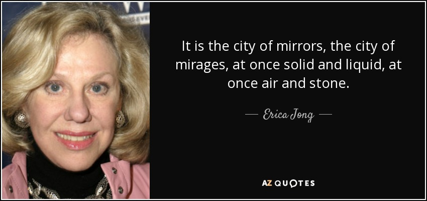 It is the city of mirrors, the city of mirages, at once solid and liquid, at once air and stone. - Erica Jong