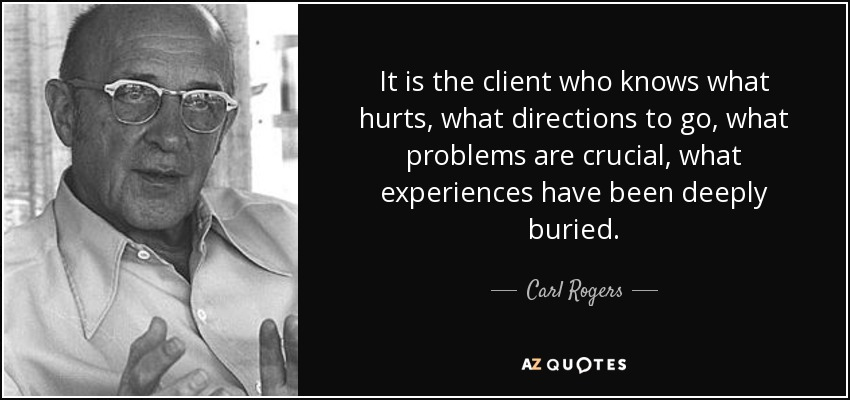 It is the client who knows what hurts, what directions to go, what problems are crucial, what experiences have been deeply buried. - Carl Rogers