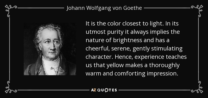 It is the color closest to light. In its utmost purity it always implies the nature of brightness and has a cheerful, serene, gently stimulating character. Hence, experience teaches us that yellow makes a thoroughly warm and comforting impression. - Johann Wolfgang von Goethe