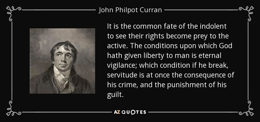 It is the common fate of the indolent to see their rights become prey to the active. The conditions upon which God hath given liberty to man is eternal vigilance; which condition if he break, servitude is at once the consequence of his crime, and the punishment of his guilt. - John Philpot Curran