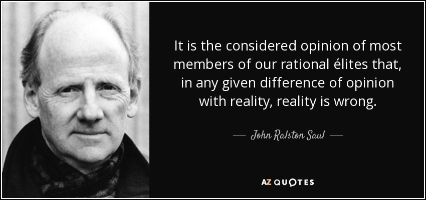It is the considered opinion of most members of our rational élites that, in any given difference of opinion with reality, reality is wrong. - John Ralston Saul