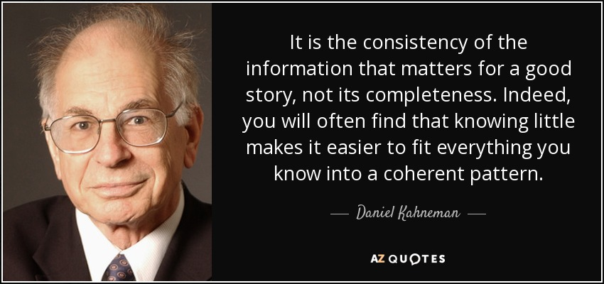 It is the consistency of the information that matters for a good story, not its completeness. Indeed, you will often find that knowing little makes it easier to fit everything you know into a coherent pattern. - Daniel Kahneman