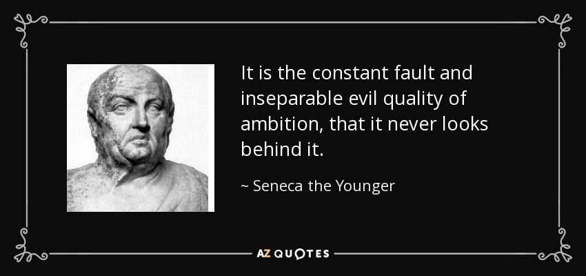 It is the constant fault and inseparable evil quality of ambition, that it never looks behind it. - Seneca the Younger