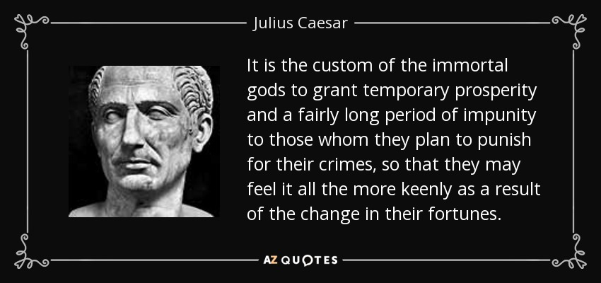 It is the custom of the immortal gods to grant temporary prosperity and a fairly long period of impunity to those whom they plan to punish for their crimes, so that they may feel it all the more keenly as a result of the change in their fortunes. - Julius Caesar