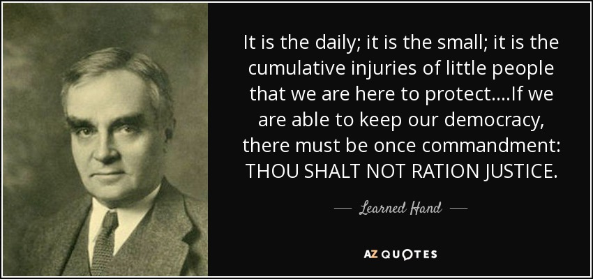 It is the daily; it is the small; it is the cumulative injuries of little people that we are here to protect....If we are able to keep our democracy, there must be once commandment: THOU SHALT NOT RATION JUSTICE. - Learned Hand
