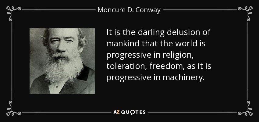 It is the darling delusion of mankind that the world is progressive in religion, toleration, freedom, as it is progressive in machinery. - Moncure D. Conway