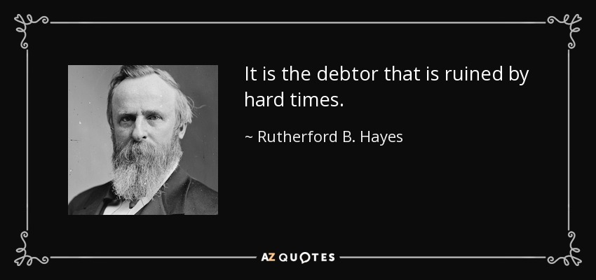 It is the debtor that is ruined by hard times. - Rutherford B. Hayes