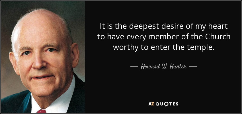 It is the deepest desire of my heart to have every member of the Church worthy to enter the temple. - Howard W. Hunter