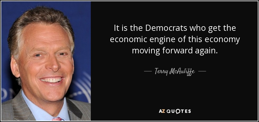 It is the Democrats who get the economic engine of this economy moving forward again. - Terry McAuliffe