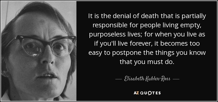 Elisabeth Kubler Ross Quote It Is The Denial Of Death That Is
