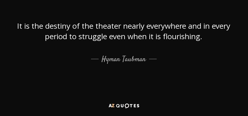 It is the destiny of the theater nearly everywhere and in every period to struggle even when it is flourishing. - Hyman Taubman