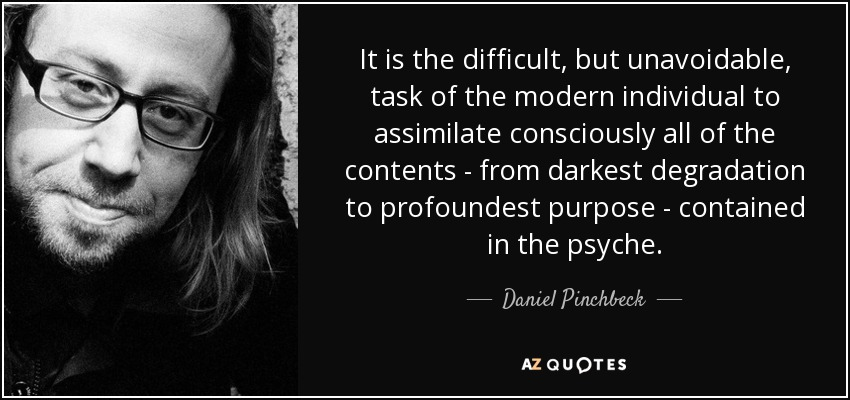 It is the difficult, but unavoidable, task of the modern individual to assimilate consciously all of the contents - from darkest degradation to profoundest purpose - contained in the psyche. - Daniel Pinchbeck