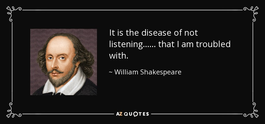 It is the disease of not listening...... that I am troubled with. - William Shakespeare