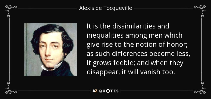 It is the dissimilarities and inequalities among men which give rise to the notion of honor; as such differences become less, it grows feeble; and when they disappear, it will vanish too. - Alexis de Tocqueville