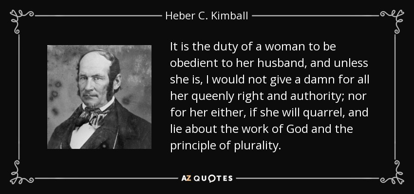 It is the duty of a woman to be obedient to her husband, and unless she is, I would not give a damn for all her queenly right and authority; nor for her either, if she will quarrel, and lie about the work of God and the principle of plurality. - Heber C. Kimball