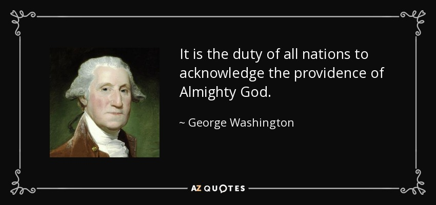 It is the duty of all nations to acknowledge the providence of Almighty God. - George Washington